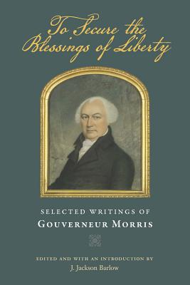 Image for To Secure the Blessings of Liberty: Selected Writings of Gouverneur Morris
