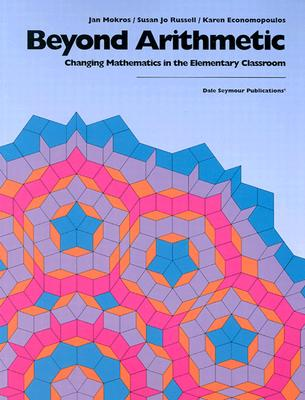 Beyond Arithmetic: Changing Mathematics in the Elementary Classroom, Jan Mokros, Susan Jo Russell, Karen Economopoulos