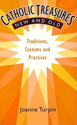 Catholic Treasures New and Old: Traditions, Customs and Practices
