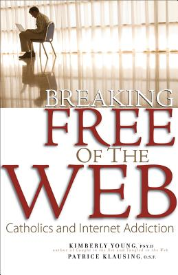 Breaking Free of the Web: Catholics and Internet Addiction, Young Psy.D, Kimberly; Klausing O.S.F., Patrice