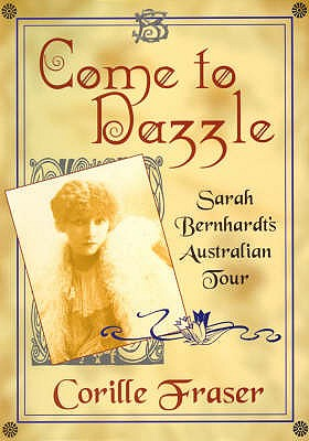 Come to Dazzle: Sarah Bernhardt's Australian Tour, Fraser, Corille