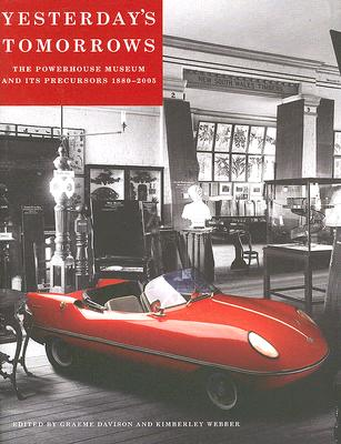 Yesterday's Tomorrows: The Powerhouse Museum And Its Precursors, 1880-2005, Graeme Davison and Kimberley Webber  (Editors)