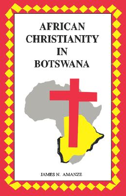 African Christianity in Botswana. The Case of African Independent Churches, Amanze, James N.