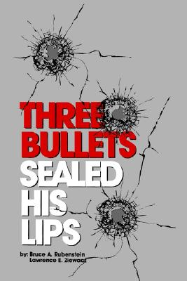 Three Bullets Sealed His Lips, Bruce A. Rubenstein; Lawrence E. Ziewacz