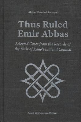 Image for Thus Ruled Emir Abbas: Selected Casese from the Records of the Emir of Kano's Judicial Council (African Historical Sources)