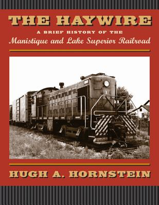 The Haywire: A Brief History of the Manistique and Lake Superior Railroad, Hornstein, Hugh A.