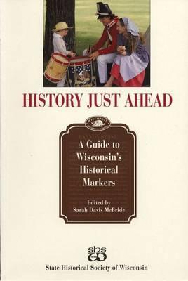 Image for History Just Ahead: A Guide to Wisconsin's Historical Markers