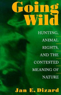 Image for Going Wild: Hunting, Animal Rights, and the Contested Meaning of Nature
