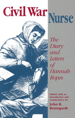 Civil War Nurse: The Diary and Letters of Hannah Ropes, Hannah Ropes