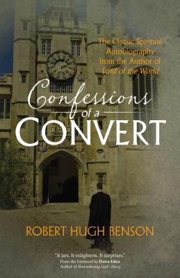 Confessions of a Convert: The Classic Spiritual Autobiography from the Author of 'Lord of the World', Robert Hugh Benson