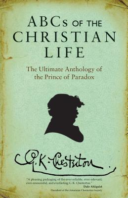 ABCs of the Christian Life: The Ultimate Anthology of the Prince of Paradox, G K Chesterton