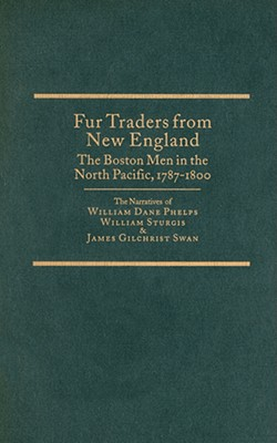 Image for Fur Traders from New England, the Bosten Men, 1787-1800: The Narratives of William Dane Phelps, William Sturgis & James Gilchrist Swan (Northwest Historical Ser Vol 18)