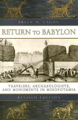 Return to Babylon : Travelers, Archaeologists, and Monuments in Mesopotamia, Brian M. Fagan