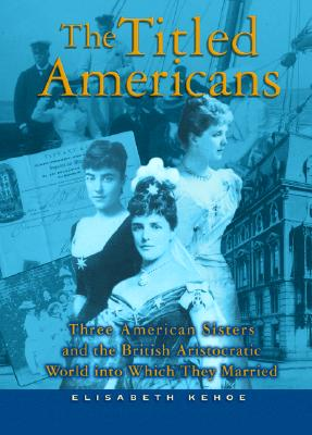 Image for The Titled Americans: Three American Sisters and the British Aristocratic World into Which They Married
