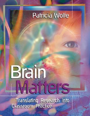 Brain Matters: Translating Research Into Classroom Practice, Patricia Wolfe