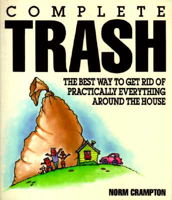 Complete Trash: The Best Way to Get Rid of Practically Everything Around the House, Crampton, Norm