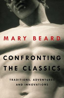 Confronting the Classics: Traditions, Adventures, and Innovations, Beard, Mary