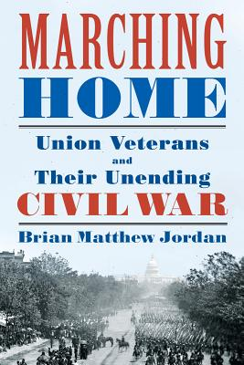 Marching Home: Union Veterans and Their Unending Civil War, Brian Matthew Jordan