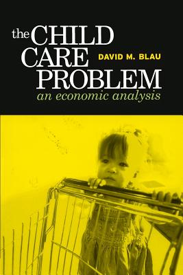 The Child Care Problem: An Economic Analysis, David M. Blau