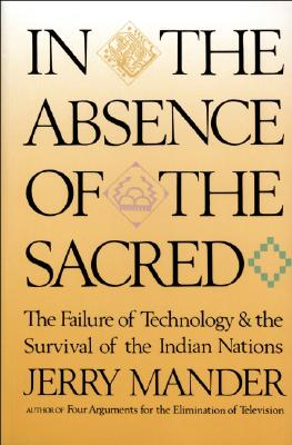 In the Absence of the Sacred: The Failure of Technology and the Survival of the Indian Nations, Mander, Jerry