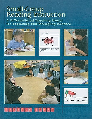 Small-Group Reading Instruction: A Differentiated Teaching Model for Beginning and Struggling Readers, Beverly Tyner