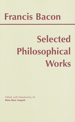 Selected Philosophical Works (Bacon) (Hackett Publishing Co.), Francis Bacon, Rose-Mary Sargent, Francis Bacon, Rose-Mary Sargent