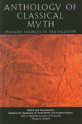 Anthology Of Classical Myth: Primary Sources in Translation : with Additional Translations by Other Scholars and an Appendix on Linear B sources by Thomas G. Palaima, Stephen Trzaskoma