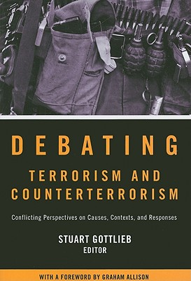 Debating Terrorism and Counterterrorism: Conflicting Perspectives on Causes, Contexts, and Responses, Stuart Gottlieb  (Author)