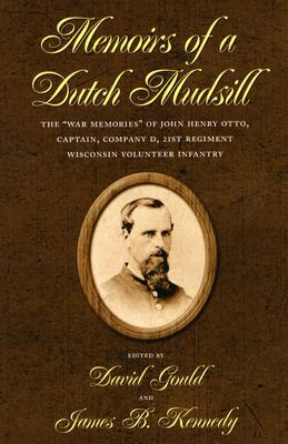"Image for Memoirs of a Dutch Mudsill:  The ""War Memories"" of John Henry Otto, Captain, Company D, 21st Regiment Wisconsin Volunteer Infantry"
