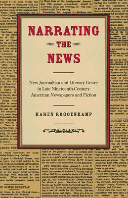 Narrating The News: New Journalism And Literary Genre In Late Nineteenth-Century American Newspapers And Fiction, Roggenkamp, Karen