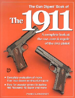 The Gun Digest Book of the 1911: A Complete Look at the Use, Care & Repair of the 1911 Pistol, Vol. 1, Sweeney, Patrick