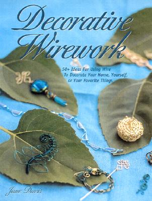 Image for Decorative Wirework: 50+ Ideas for Using Wire to Decorate Your Home, Yourself, o