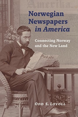 Norwegian Newspapers in America: Connecting Norway and the New Land, Lovoll, Odd S.