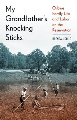 My Grandfather's Knocking Sticks: Ojibwe Family Life and Labor on the Reservation, 1900-1940, Child, Brenda