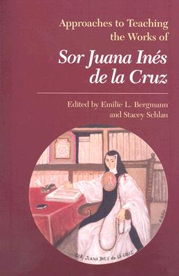Approaches to Teaching the Works of Sor Juana Ines De La Cruz (Approaches to Teaching World Literature), Emilie L. Bergmann