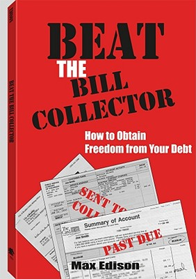 Beat The Bill Collector: How To Obtain Freedom From Your Debt, Edison, Max