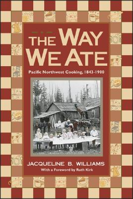 The Way We Ate: Pacific Northwest Cooking, 1843-1900, Williams, Jacqueline B.