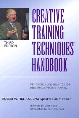 Creative Training Techniques Handbook: Tips, Tactics, and How-To's for Delivering Effective Training 3rd Edition, Robert W. Pike  (Author)