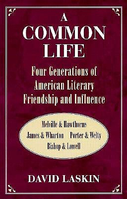 Image for A Common Life: Four Generations of American Literary Friendship and Influence: Melville & Hawthorne, James & Wharton, Porter & Welty, Bishop & Lowell