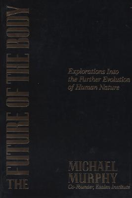 The Future of the Body: Explorations Into the Further Evolution Of Human Nature, Michael Murphy