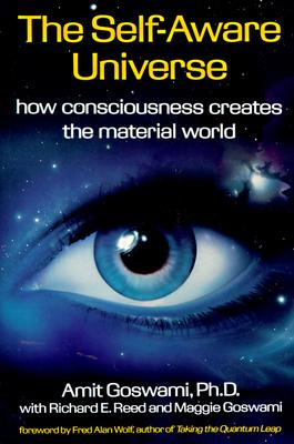 The Self-Aware Universe: How Consciousness Creates the Material World, Amit Goswami