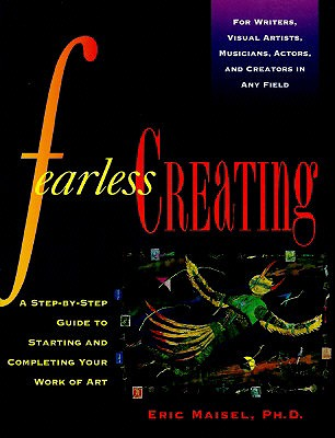 Fearless Creating: A Step-by-Step Guide To Starting and Completing Your Work of Art, Maisel, Eric