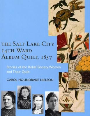 The Salt Lake City 14Th Ward Album Quilt, 1857: Stories of the Relief Society Women and their Quilt, Carol Holindrake Nielson
