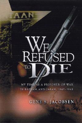 We Refused To Die: My time as a prisoner of war in Bataan and Japan, 1942-1945, Gene S Jacobsen