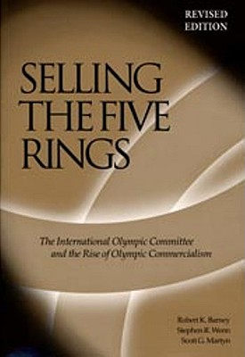 Selling The Five Rings: The International Olympic Committee and the Rise of Olympic Commercialism, Barney, Robert K.;Wenn, Stephen R.;Martyn, Scott G.