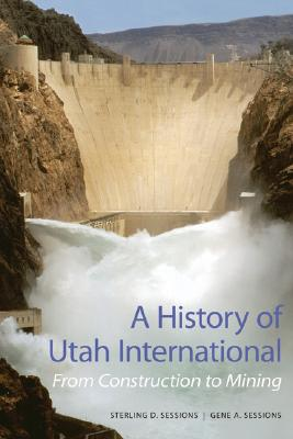 A History of Utah International: From Construction to Mining, Sterling D Sessions, Gene A Sessions