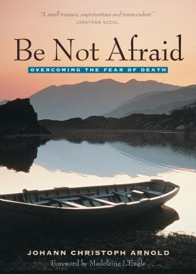 Be Not Afraid : Overcoming the Fear of Death, JOHANN CHRISTOPH ARNOLD