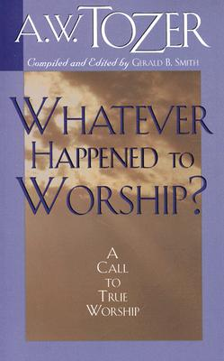 Image for Whatever Happened to Worship: A Call To True Worship
