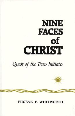Nine Faces of Christ: Quest of the True Initiate, Eugene E. Whitworth