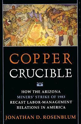 Image for Copper Crucible: How the Arizona Miners' Strike of 1983 Recast Labor-Management
